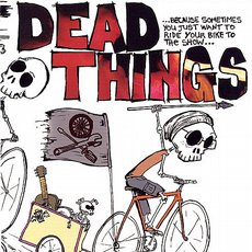 Dead Things - ...Because Sometimes You Just Want To Ride Your Bike To The Show... CD